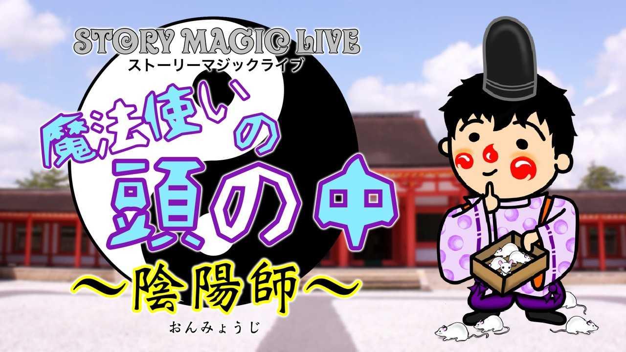 STORY MAGIC LIVE『魔法使いの頭の中 〜陰陽師〜』
