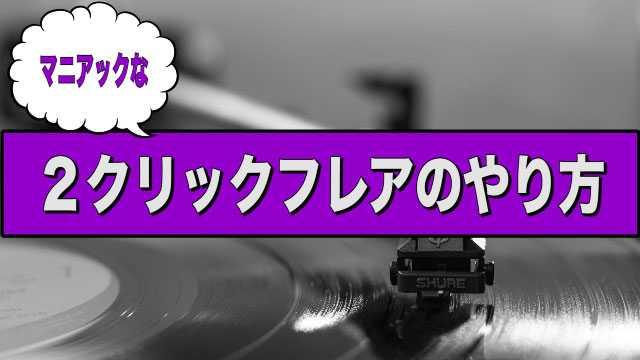 マニアックな2クリックフレアのやり方【DJ講座】